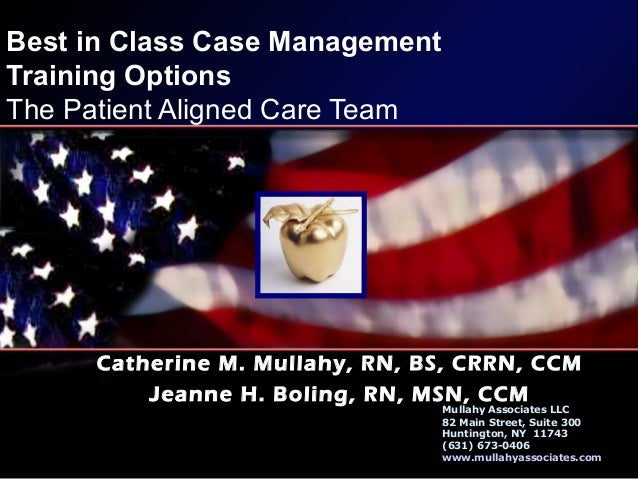 Best in Class Case Management Training Options The Patient Aligned Care Team Catherine M. Mullahy, RN, BS, CRRN, CCM Jeann...