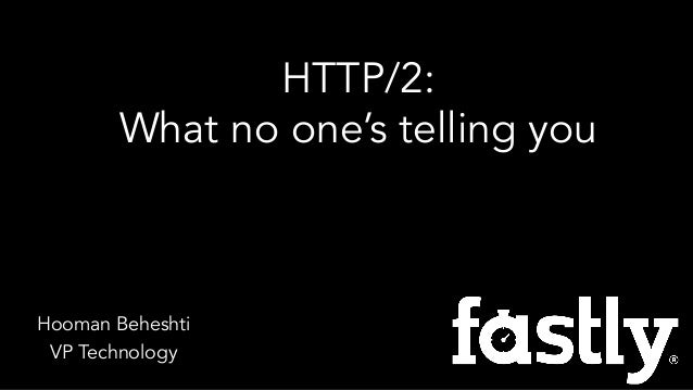 Hooman Beheshti VP Technology HTTP/2: What no one's telling you