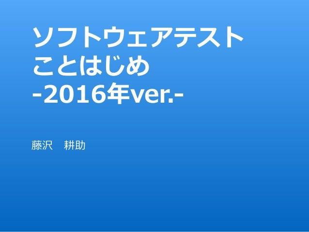 ソフトウェアテスト ことはじめ -2016年ver.- 藤沢耕助