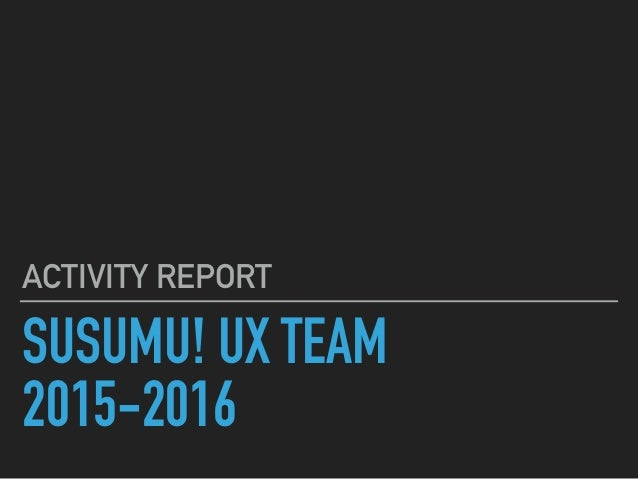 SUSUMU! UX TEAM 2015-2016 ACTIVITY REPORT