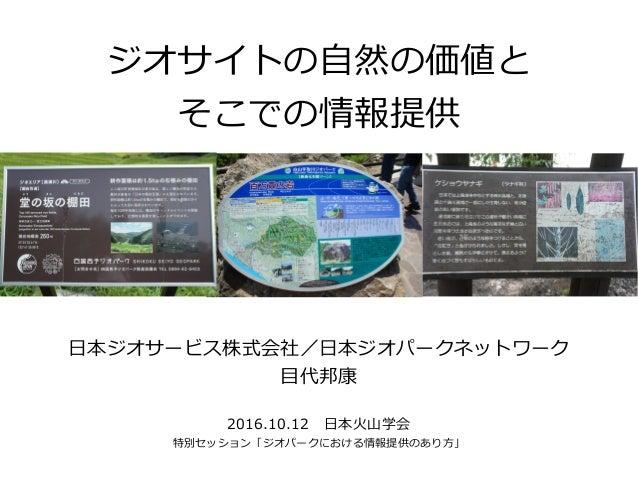 ジオサイトの自然の価値と そこでの情報提供 日本ジオサービス株式会社/日本ジオパークネットワーク 目代邦康 2016.10.12 日本火山学会 特別セッション「ジオパークにおける情報提供のあり方」