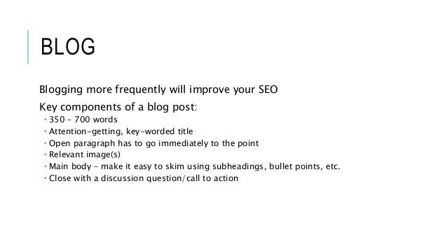 BLOG Blogging more frequently will improve your SEO Key components of a blog post:  350 – 700 words  Attention-getting, ...