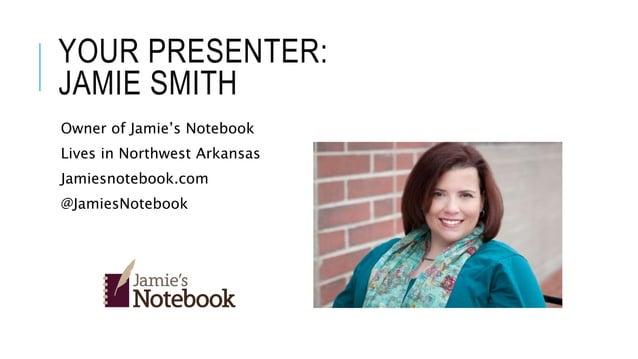 YOUR PRESENTER: JAMIE SMITH Owner of Jamie's Notebook Lives in Northwest Arkansas Jamiesnotebook.com @JamiesNotebook