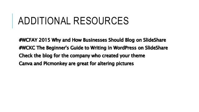 ADDITIONAL RESOURCES #WCFAY 2015 Why and How Businesses Should Blog on SlideShare #WCKC The Beginner's Guide to Writing in...