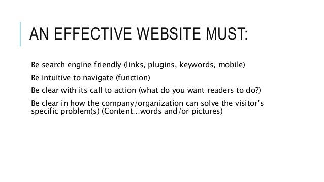 AN EFFECTIVE WEBSITE MUST: Be search engine friendly (links, plugins, keywords, mobile) Be intuitive to navigate (function...