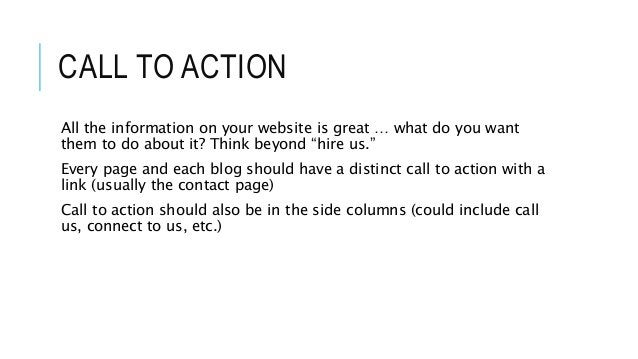 """CALL TO ACTION All the information on your website is great … what do you want them to do about it? Think beyond """"hire us...."""