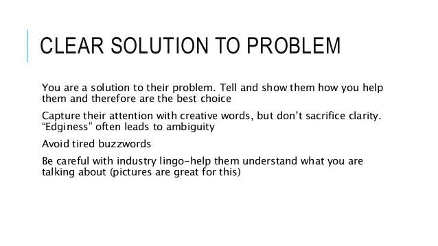 CLEAR SOLUTION TO PROBLEM You are a solution to their problem. Tell and show them how you help them and therefore are the ...