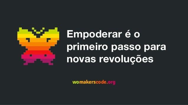 Empoderar é o primeiro passo para novas revoluções womakerscode.org