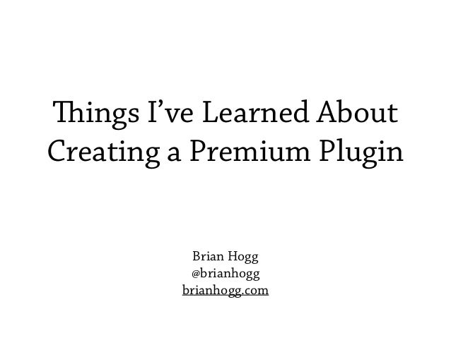 Things I've Learned About Creating a Premium Plugin Brian Hogg @brianhogg brianhogg.com