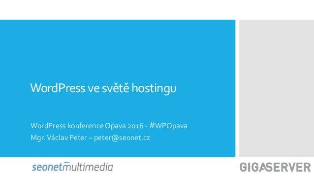 WordPressve světěhostingu WordPress konference Opava 2016 - #WPOpava Mgr.Václav Peter – peter@seonet.cz