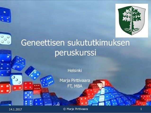 Geneettisen sukututkimuksen peruskurssi Helsinki Marja Pirttivaara FT, MBA 14.1.2017 © Marja Pirttivaara 1