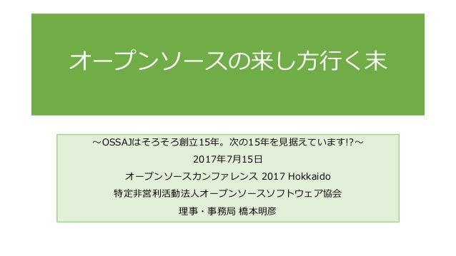 ~OSSAJはそろそろ創立15年。次の15年を見据えています!?~ 2017年7月15日 オープンソースカンファレンス 2017 Hokkaido 特定非営利活動法人オープンソースソフトウェア協会 理事・事務局 橋本明彦 オープンソースの来し方...
