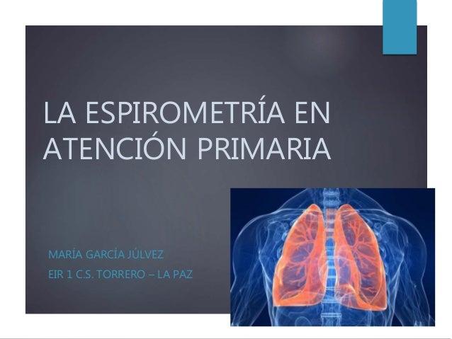 LA ESPIROMETRÍA EN ATENCIÓN PRIMARIA MARÍA GARCÍA JÚLVEZ EIR 1 C.S. TORRERO – LA PAZ