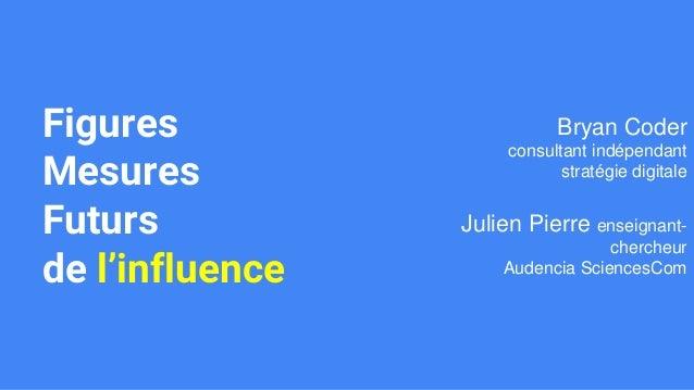 Figures Mesures Futurs de l'influence Bryan Coder consultant indépendant stratégie digitale Julien Pierre enseignant- cher...
