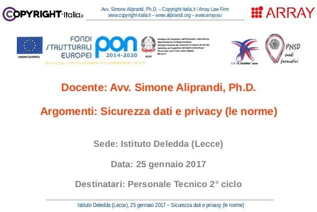 Istituto Deledda (Lecce), 25 gennaio 2017 – Sicurezza dati e privacy (le norme) Avv. Simone Aliprandi, Ph.D. – Copyright-I...