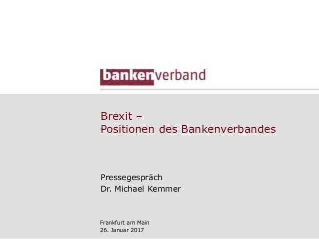 Brexit ‒ Positionen des Bankenverbandes Pressegespräch Dr. Michael Kemmer Frankfurt am Main 26. Januar 2017