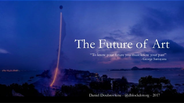 "The Future of Art ""To know your future you must know your past"" - George Santayana Daniel Doubrovkine - @dblockdotorg - 20..."