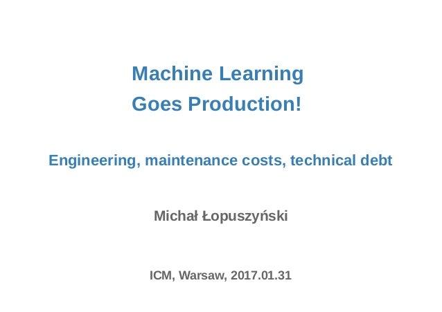 Machine Learning Michał Łopuszyński ICM, Warsaw, 2017.01.31 Engineering, maintenance costs, technical debt Goes Production!