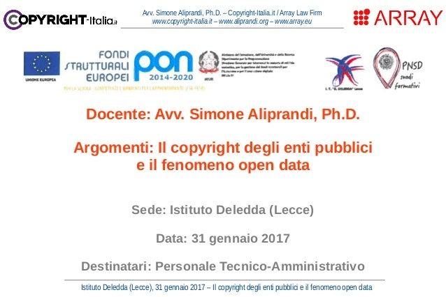 Istituto Deledda (Lecce), 31 gennaio 2017 – Il copyright degli enti pubblici e il fenomeno open data Avv. Simone Aliprandi...