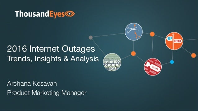 2016 Internet Outages Trends, Insights & Analysis Archana Kesavan Product Marketing Manager
