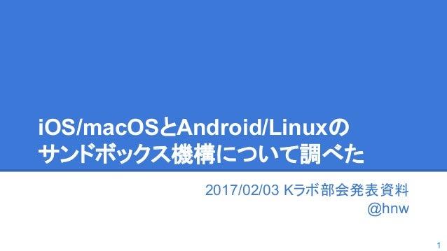 iOS/macOSとAndroid/Linuxの サンドボックス機構について調べた 2017/02/03 Kラボ部会発表資料 @hnw 1