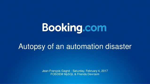 Autopsy of an automation disaster Jean-François Gagné - Saturday, February 4, 2017 FOSDEM MySQL & Friends Devroom