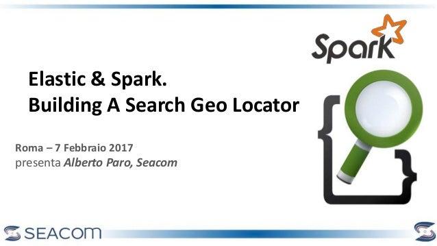 Roma – 7 Febbraio 2017 presenta Alberto Paro, Seacom Elastic & Spark. Building A Search Geo Locator