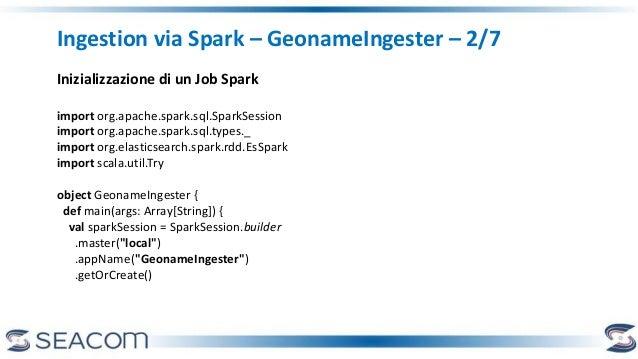 Ingestion via Spark – GeonameIngester – 2/7 Inizializzazione di un Job Spark import org.apache.spark.sql.SparkSession impo...