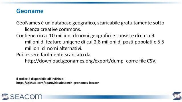 Geoname GeoNames è un database geografico, scaricabile gratuitamente sotto licenza creative commons. Contiene circa 10 mil...