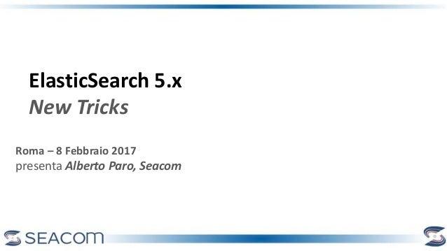 Roma – 8 Febbraio 2017 presenta Alberto Paro, Seacom ElasticSearch 5.x New Tricks