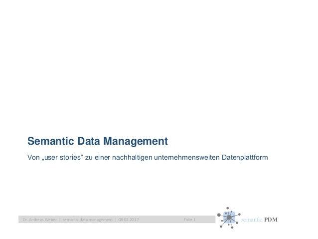 "semantic PDMFolie 1Dr. Andreas Weber   semantic data management   08.02.2017 Semantic Data Management Von ""user stories"" z..."