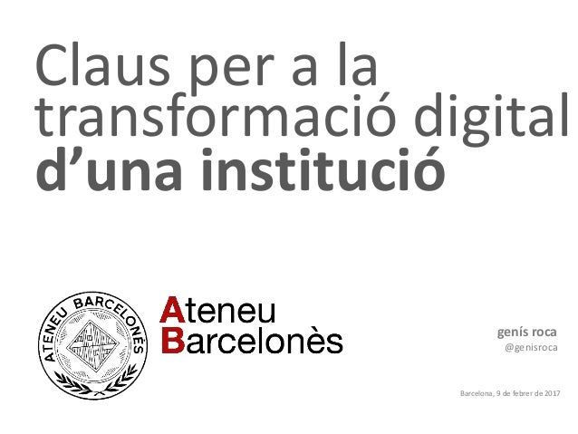 Claus per a la transformació digital genís roca @genisroca Barcelona, 9 de febrer de 2017 d'una institució