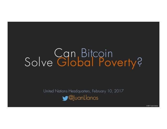 Can Bitcoin Solve Global Poverty? © 2017 Juan Llanos United Nations Headquarters, February 10, 2017 @JuanLlanos