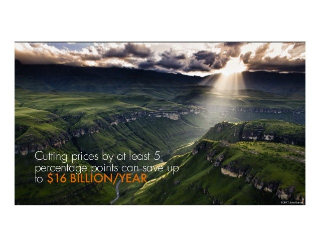 © 2017 Juan Llanos Cutting prices by at least 5 percentage points can save up to $16 BILLION/YEAR.