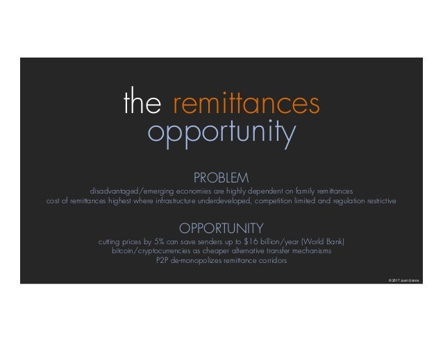 the remittances opportunity © 2017 Juan Llanos PROBLEM disadvantaged/emerging economies are highly dependent on family rem...
