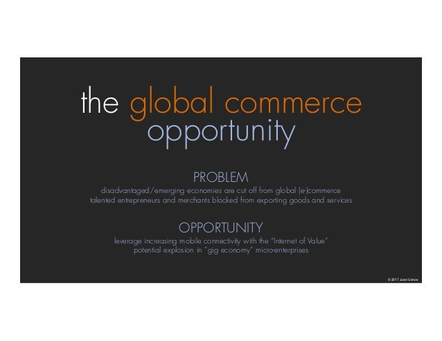 the global commerce opportunity © 2017 Juan Llanos PROBLEM disadvantaged/emerging economies are cut off from global (e-)co...