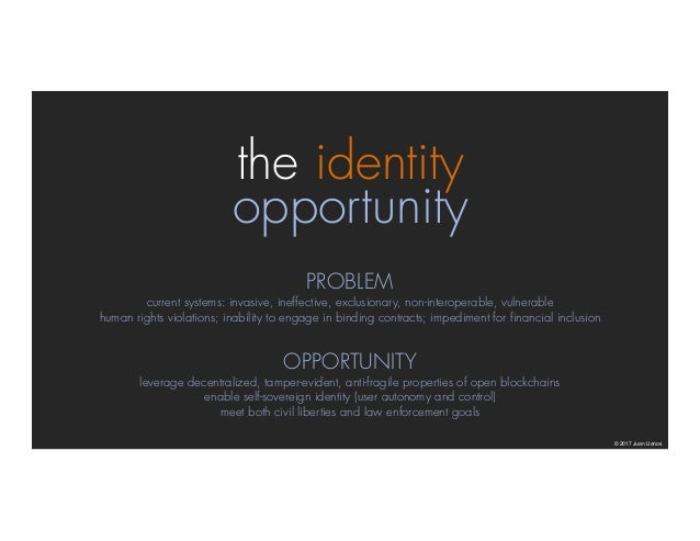 the identity opportunity © 2017 Juan Llanos PROBLEM current systems: invasive, ineffective, exclusionary, non-interoperabl...