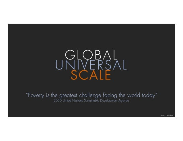 """SCALE GLOBAL UNIVERSAL © 2017 Juan Llanos """"Poverty is the greatest challenge facing the world today"""" 2030 United Nations S..."""