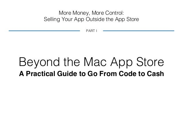 More Money, More Control: Selling Your App Outside the App Store Beyond the Mac App Store A Practical Guide to Go From Cod...