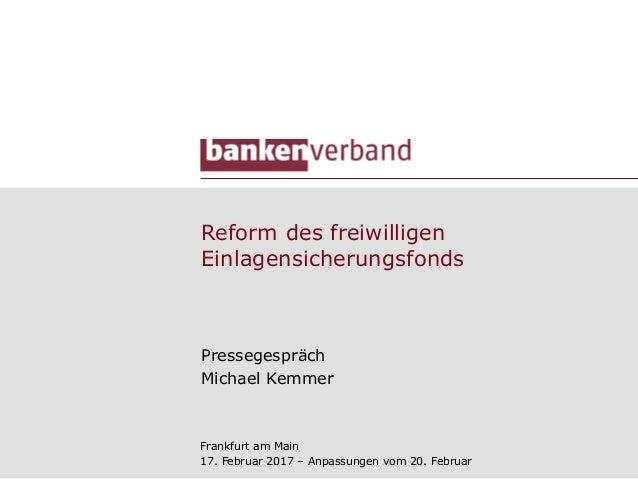 Reform des freiwilligen Einlagensicherungsfonds Pressegespräch Michael Kemmer Frankfurt am Main 17. Februar 2017 – Anpassu...