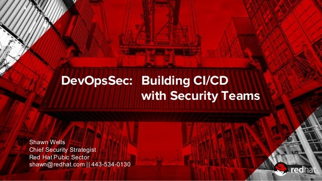 DevOpsSec: Building CI/CD with Security Teams Shawn Wells Chief Security Strategist Red Hat Pubic Sector shawn@redhat.com ...