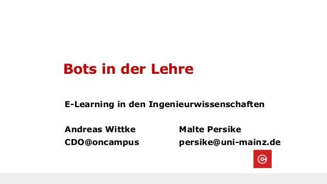Bots in der Lehre E-Learning in den Ingenieurwissenschaften Andreas Wittke Malte Persike CDO@oncampus persike@uni-mainz.de