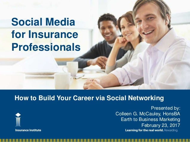 How to Build Your Career via Social Networking Social Media for Insurance Professionals Presented by: Colleen G. McCauley,...