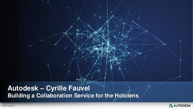 © 2017 Autodesk Autodesk – Cyrille Fauvel Building a Collaboration Service for the Hololens
