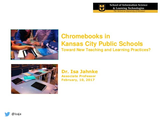 @isaja Chromebooks in Kansas City Public Schools Toward New Teaching and Learning Practices? Dr. Isa Jahnke Associate Prof...