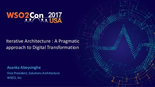 IterativeArchitecture:APragmatic approachtoDigitalTransformation AsankaAbeysinghe VicePresident,SolutionsArch...