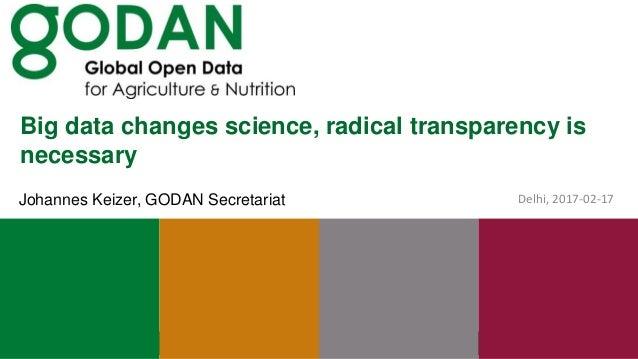 Big data changes science, radical transparency is necessary Delhi, 2017-02-17Johannes Keizer, GODAN Secretariat