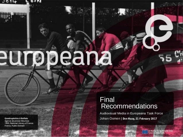 Final Recommendations Audiovisual Media in Europeana Task Force Johan Oomen | Den Haag, 21 February 2017