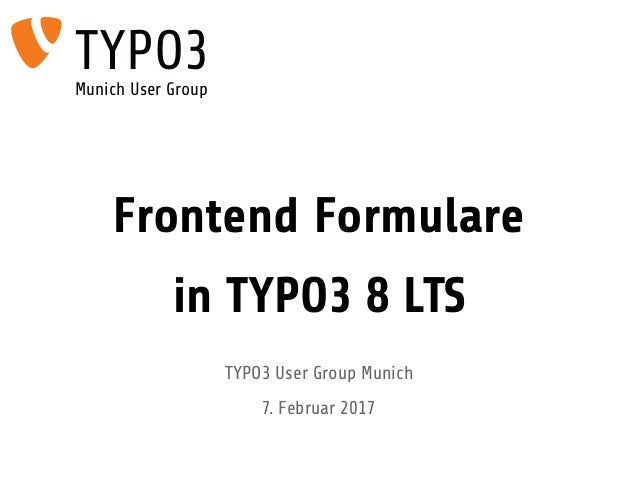 Frontend Formulare in TYPO3 8 LTS TYPO3 User Group Munich 7. Februar 2017 TYPO3Munich User Group