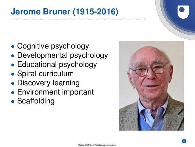 Jerome Bruner (1915-2016) ● Cognitive psychology ● Developmental psychology ● Educational psychology ● Spiral curriculum ●...